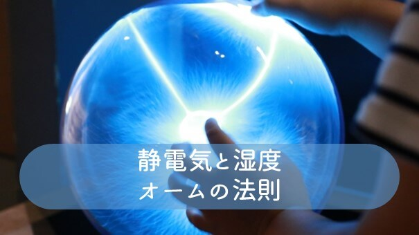 静電気と湿度・オームの法則